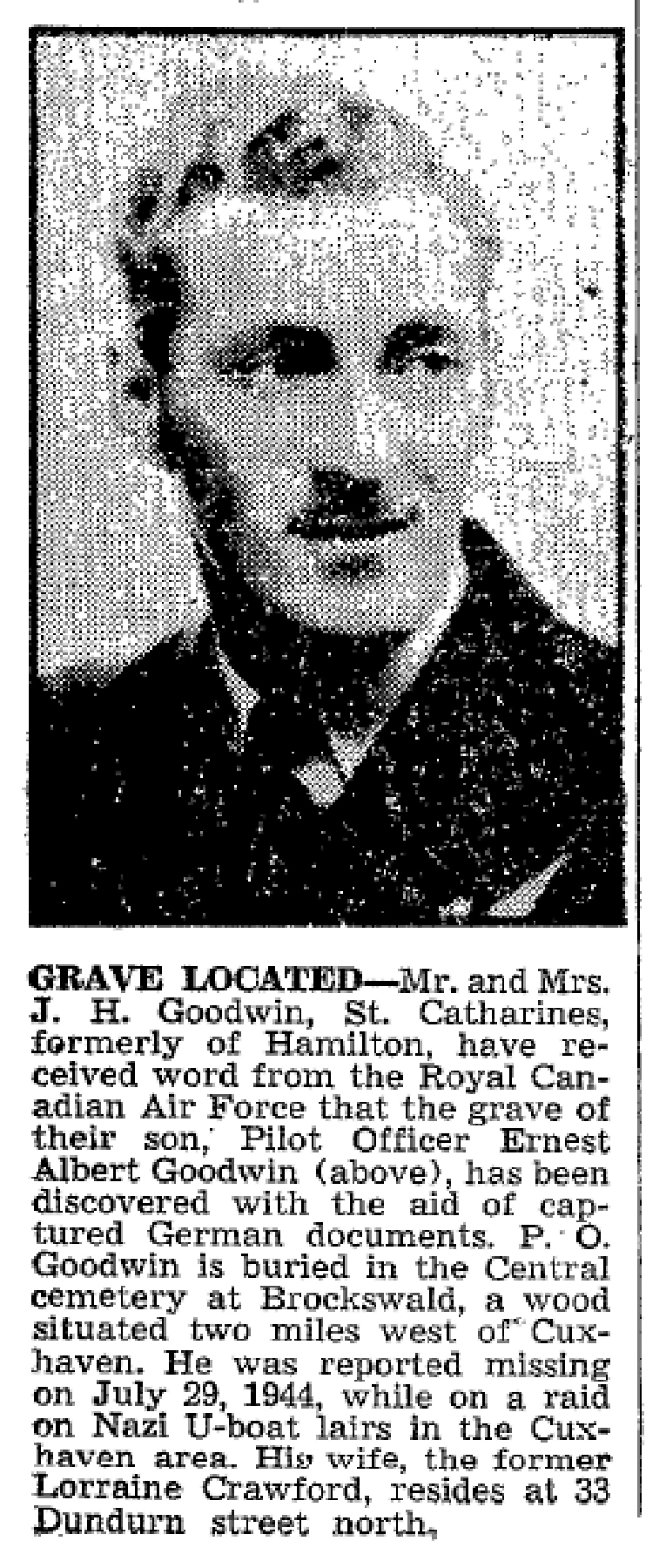 "A newspaper article regarding Pilot Officer Ernest Goodwin. The text of the article reads: ""GRAVE LOCATED—Mr. and Mrs. J. H. Goodwin, St. Catharines, formerly of Hamilton, have received word from the Royal Canadian Air Force that the grave of their son, Pilot Officer Ernest Albert Goodwin (above), has been discovered with the aid of captured German documents. P.O. Goodwin is buried in the Central cemetery at Brockswald, a wood situated two miles west of Cuxhaven. He was reported missing on July 29, 1944, while on a raid on Nazi U-boat lairs in the Cuxhaven area. His wife, the former Lorraine Crawford, resides at 33 Dundurn Street North."" CLIP: Hamilton Spectator, July 30, 1946."